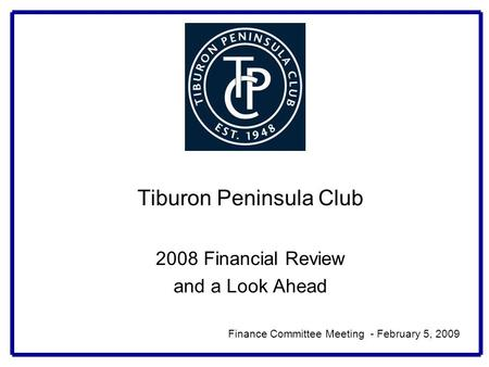 Tiburon Peninsula Club 2008 Financial Review and a Look Ahead Finance Committee Meeting - February 5, 2009.
