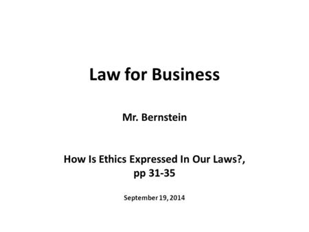 Law for Business Mr. Bernstein How Is Ethics Expressed In Our Laws?, pp 31-35 September 19, 2014.