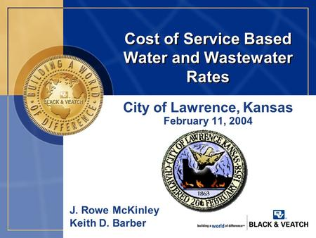 Cost of Service Based Water and Wastewater Rates City of Lawrence, Kansas February 11, 2004 J. Rowe McKinley Keith D. Barber.