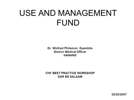 USE AND MANAGEMENT FUND Dr. Winfred Philemon Kyambile District Medical Officer HANANG CHF BEST PRACTICE WORKSHOP DAR ES SALAAM 02/02/2007.