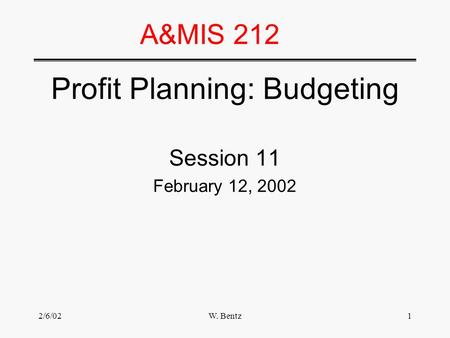 2/6/02W. Bentz1 A&MIS 212 Profit Planning: Budgeting Session 11 February 12, 2002.