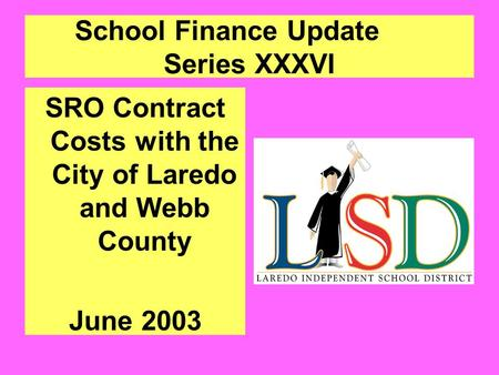 School Finance Update Series XXXVI SRO Contract Costs with the City of Laredo and Webb County June 2003.
