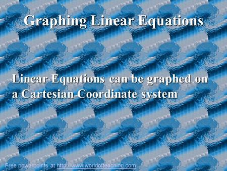 Graphing Linear Equations Linear Equations can be graphed on a Cartesian Coordinate system Free powerpoints at