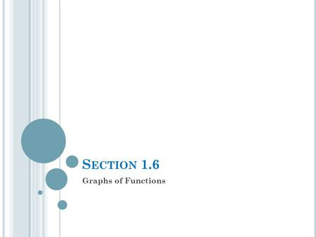 S ECTION 1.6 Graphs of Functions. T HE F UNDAMENTAL G RAPHING P RINCIPLE FOR F UNCTIONS The graph of a function f is the set of points which satisfy the.