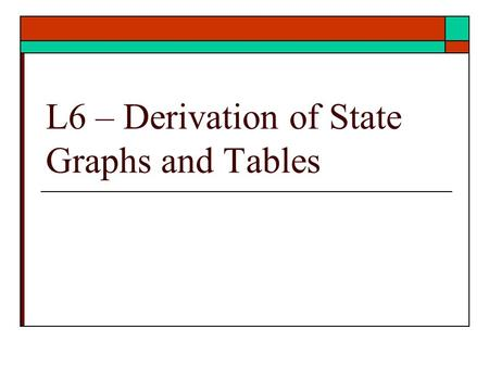 L6 – Derivation of State Graphs and Tables. State Graphs and Tables  Problem Statement translation To State Graphs To State Tables  Ref: text : Unit.