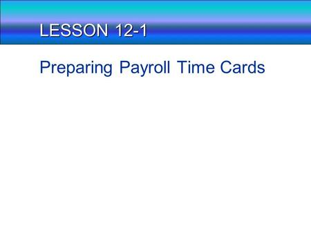 LESSON 12-1 Preparing Payroll Time Cards Payroll, What is it? Think about a business and how they may handle how they pay employees. From an accounting.