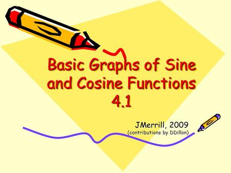 Basic Graphs of Sine and Cosine Functions 4.1 JMerrill, 2009 (contributions by DDillon)