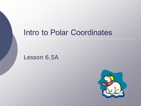 Intro to Polar Coordinates Lesson 6.5A. 2 Points on a Plane  Rectangular coordinate system Represent a point by two distances from the origin Horizontal.