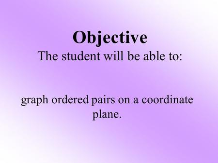 Objective The student will be able to: graph ordered pairs on a coordinate plane.
