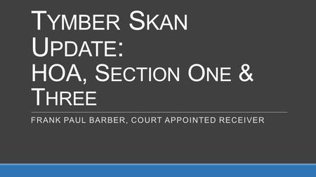 T YMBER S KAN U PDATE : HOA, S ECTION O NE & T HREE FRANK PAUL BARBER, COURT APPOINTED RECEIVER.