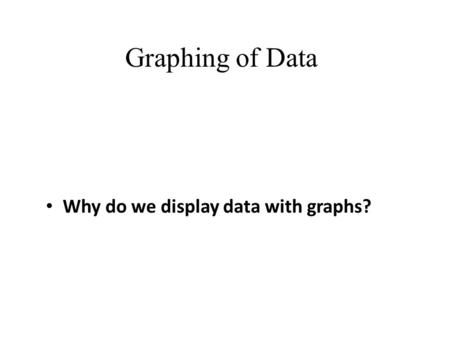 Graphing of Data Why do we display data with graphs?