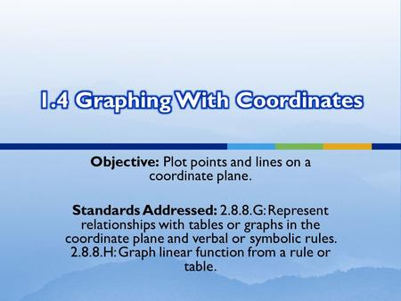 Objective: Plot points and lines on a coordinate plane. Standards Addressed: 2.8.8.G: Represent relationships with tables or graphs in the coordinate plane.
