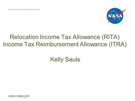 Relocation Income Tax Allowance (RITA) Income Tax Reimbursement Allowance (ITRA) National Aeronautics and Space Administration www.nasa.gov Kelly Sauls.