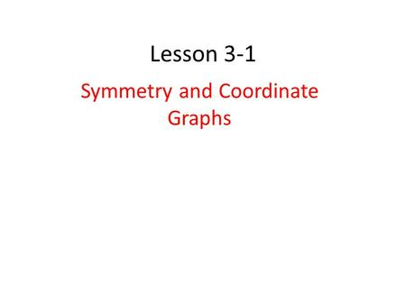 Lesson 3-1 Symmetry and Coordinate Graphs. Symmetry with respect to the origin Two Steps: 1.Find f(-x) and –f(x) 2.If f(-x)=-f(x), the graph is symmetric.