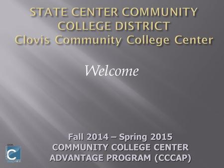 Welcome Fall 2014 – Spring 2015 COMMUNITY COLLEGE CENTER ADVANTAGE PROGRAM (CCCAP)