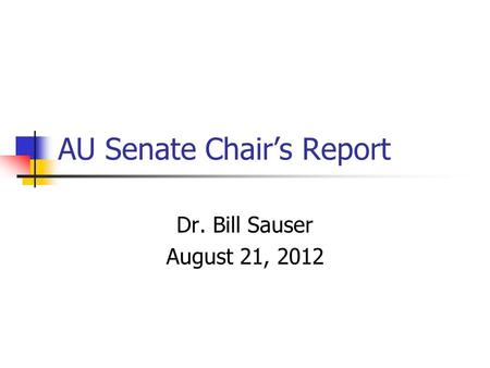 AU Senate Chair's Report Dr. Bill Sauser August 21, 2012.