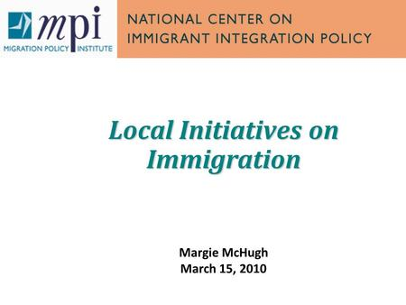 Local Initiatives on Immigration Margie McHugh March 15, 2010.