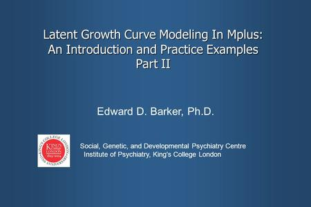Latent Growth Curve Modeling In Mplus: An Introduction and Practice Examples Part II Edward D. Barker, Ph.D. Social, Genetic, and Developmental Psychiatry.