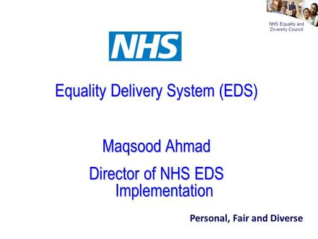 NHS Equality and Diversity Council Equality Delivery System (EDS) Maqsood Ahmad Director of NHS EDS Implementation Personal, Fair and Diverse.
