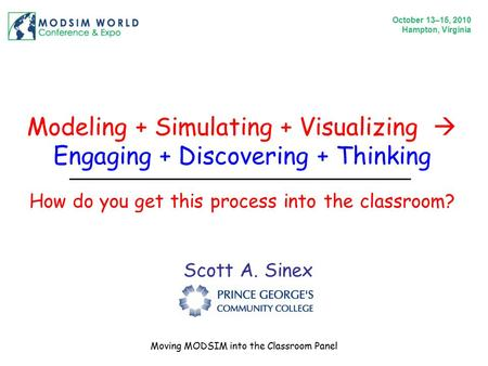 Modeling + Simulating + Visualizing  Engaging + Discovering + Thinking Scott A. Sinex How do you get this process into the classroom? October 13–15, 2010.