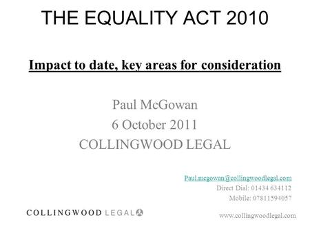THE EQUALITY ACT 2010 Impact to date, key areas for consideration Paul McGowan 6 October 2011 COLLINGWOOD LEGAL Direct.