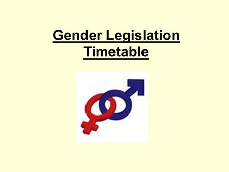 Gender Legislation Timetable. Task 1: Legislation Investigation Find out as much as you can about the different legislation in place in Britain regarding.
