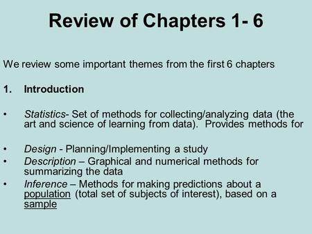 Review of Chapters 1- 6 We review some important themes from the first 6 chapters 1.Introduction Statistics- Set of methods for collecting/analyzing data.