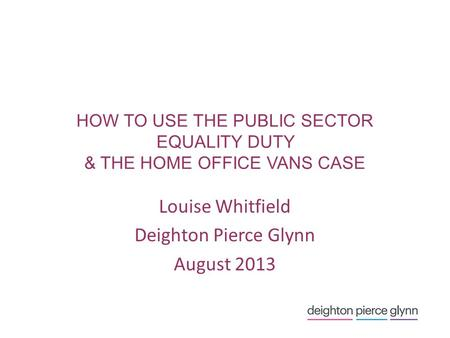 HOW TO USE THE PUBLIC SECTOR EQUALITY DUTY & THE HOME OFFICE VANS CASE Louise Whitfield Deighton Pierce Glynn August 2013.