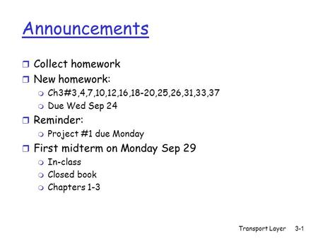 Transport Layer3-1 Announcements r Collect homework r New homework: m Ch3#3,4,7,10,12,16,18-20,25,26,31,33,37 m Due Wed Sep 24 r Reminder: m Project #1.