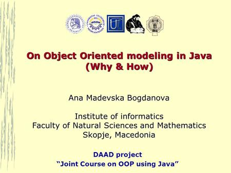 "DAAD project ""Joint Course on OOP using Java"" On Object Oriented modeling in Java (Why & How) Ana Madevska Bogdanova Institute of informatics Faculty of."
