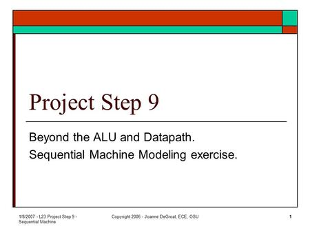 1/8/2007 - L23 Project Step 9 - Sequential Machine Copyright 2006 - Joanne DeGroat, ECE, OSU1 Project Step 9 Beyond the ALU and Datapath. Sequential Machine.