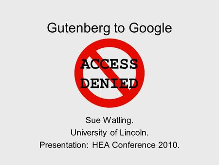 Gutenberg to Google Sue Watling. University of Lincoln. Presentation: HEA Conference 2010.