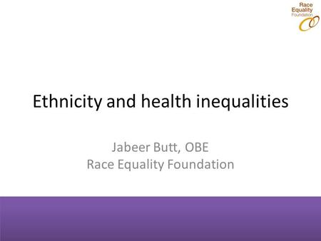 Ethnicity and health inequalities Jabeer Butt, OBE Race Equality Foundation.