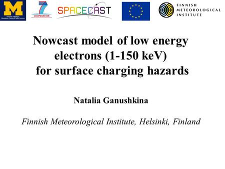 Nowcast model of low energy electrons (1-150 keV) for surface charging hazards Natalia Ganushkina Finnish Meteorological Institute, Helsinki, Finland.
