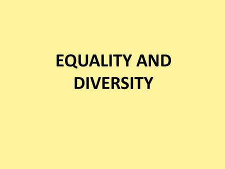 EQUALITY AND DIVERSITY. What do we mean by equality and diversity? Equality Equality does not mean 'everybody being the same'. It is about recognising.