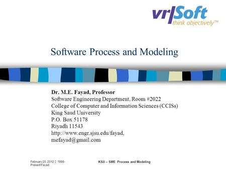 February 20, 2012  1998- Present Fayad KSU – SWE Process and Modeling Software Process and Modeling Dr. M.E. Fayad, Professor Software Engineering Department,