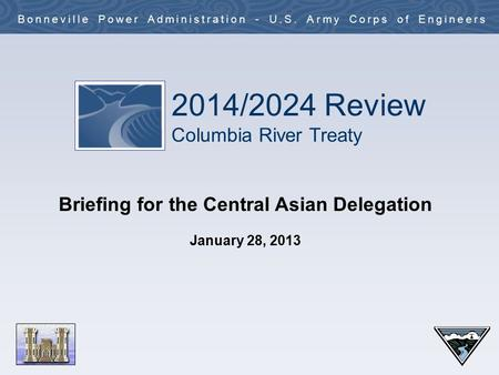 2014/2024 Review Columbia River Treaty Bonneville Power Administration - U.S. Army Corps of Engineers Briefing for the Central Asian Delegation January.