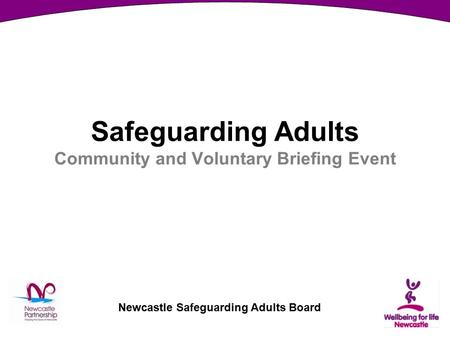 Newcastle Safeguarding Adults Board Safeguarding Adults Community and Voluntary Briefing Event.