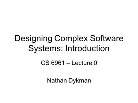 Designing Complex Software Systems: Introduction CS 6961 – Lecture 0 Nathan Dykman.