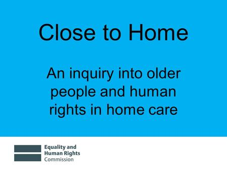 Close to Home An inquiry into older people and human rights in home care.