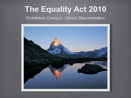1 The Equality Act 2010 Prohibited Conduct - Direct Discrimination.