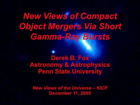 New Views of Compact Object Mergers Via Short Gamma-Ray Bursts Derek B. Fox Astronomy & Astrophysics Penn State University New Views of the Universe –