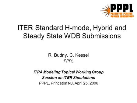 ITER Standard H-mode, Hybrid and Steady State WDB Submissions R. Budny, C. Kessel PPPL ITPA Modeling Topical Working Group Session on ITER Simulations.