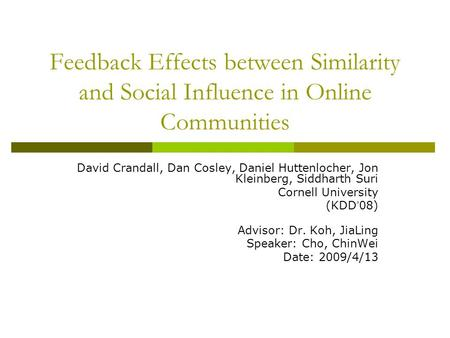 Feedback Effects between Similarity and Social Influence in Online Communities David Crandall, Dan Cosley, Daniel Huttenlocher, Jon Kleinberg, Siddharth.