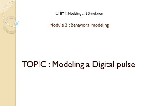 Module 2 : Behavioral modeling TOPIC : Modeling a Digital pulse UNIT 1: Modeling and Simulation.