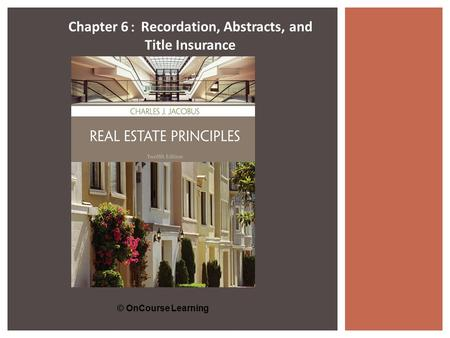 © OnCourse Learning Chapter 6 : Recordation, Abstracts, and Title Insurance.