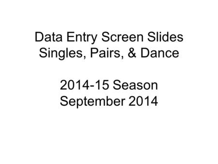 Data Entry Screen Slides Singles, Pairs, & Dance 2014-15 Season September 2014.