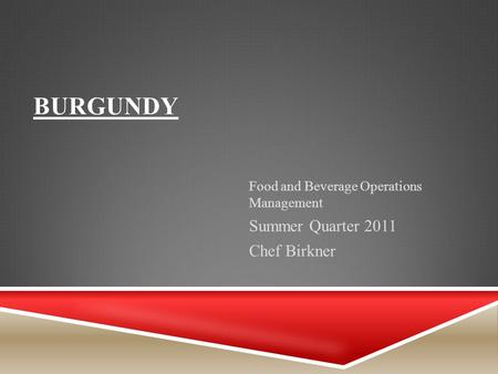 BURGUNDY Food and Beverage Operations Management Summer Quarter 2011 Chef Birkner.