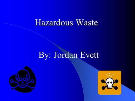Hazardous Waste By: Jordan Evett. Types Of Hazardous Waste Toxic Waste Explosive Waste Flammable Waste Corrosive Waste Radioactive Waste.