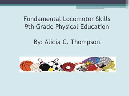 Fundamental Locomotor Skills 9th Grade Physical Education By: Alicia C. Thompson.